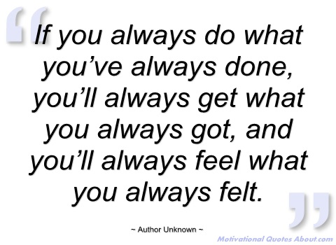 if-you-always-what-youve-always-done-author-unknown